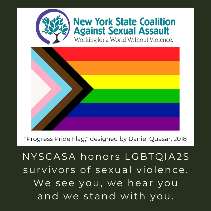 NYSCASA honors LGBTQIA2S survivors of sexual violence. We see you, we hear you, and we stand with you.
